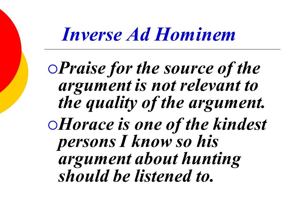 Inverse Ad Hominem  Praise for the source of the argument is not relevant to the quality of the argument.  Horace is one of the kindest persons I kn
