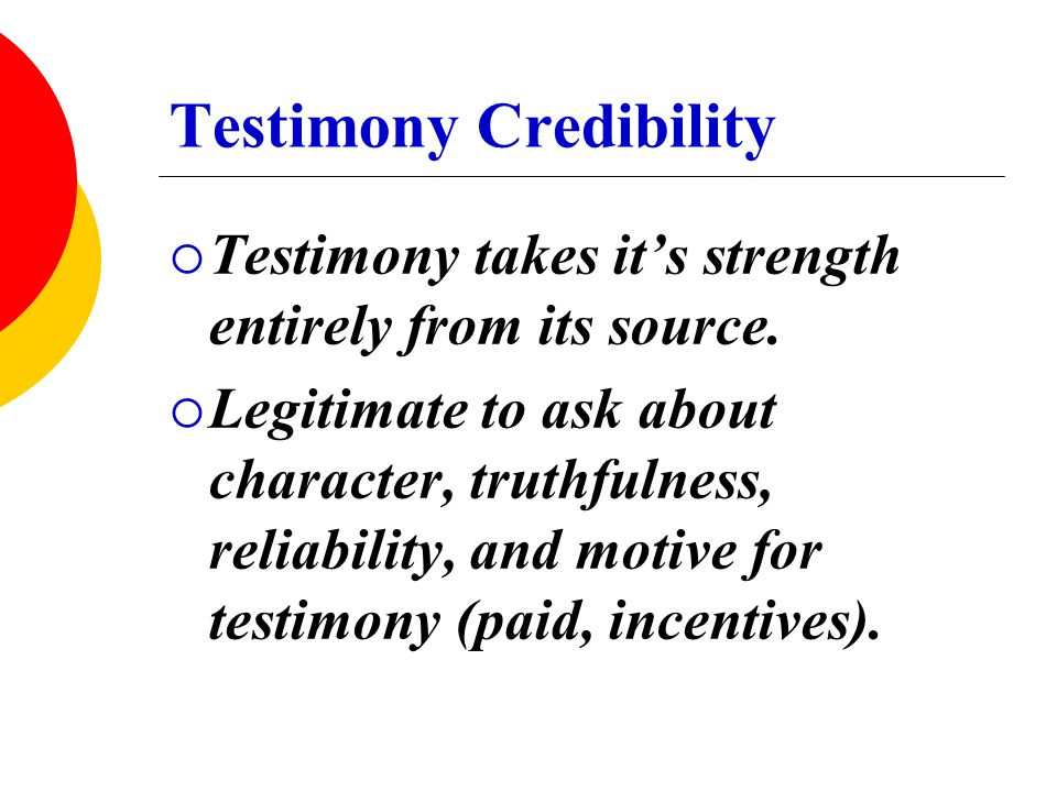 Testimony Credibility  Testimony takes it's strength entirely from its source.  Legitimate to ask about character, truthfulness, reliability, and mo
