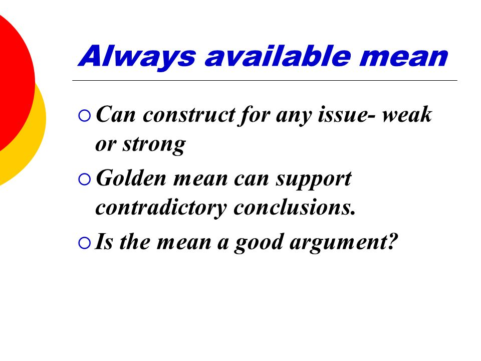 Always available mean  Can construct for any issue- weak or strong  Golden mean can support contradictory conclusions.  Is the mean a good argument