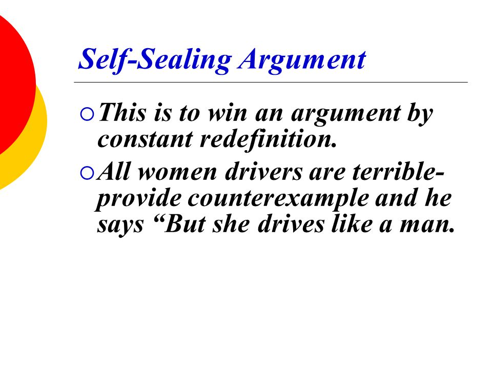 """Self-Sealing Argument  This is to win an argument by constant redefinition.  All women drivers are terrible- provide counterexample and he says """"But"""