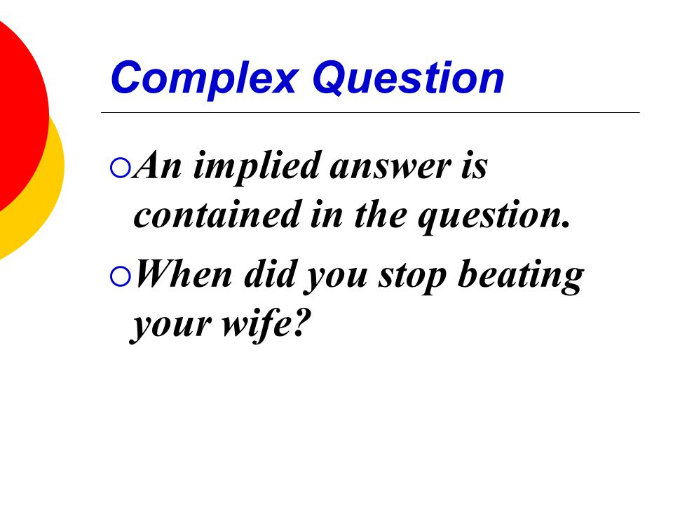 Complex Question  An implied answer is contained in the question.  When did you stop beating your wife?