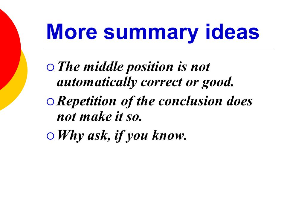 More summary ideas  The middle position is not automatically correct or good.  Repetition of the conclusion does not make it so.  Why ask, if you k