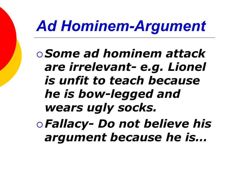 Ad Hominem-Argument  Some ad hominem attack are irrelevant- e.g. Lionel is unfit to teach because he is bow-legged and wears ugly socks.  Fallacy- D