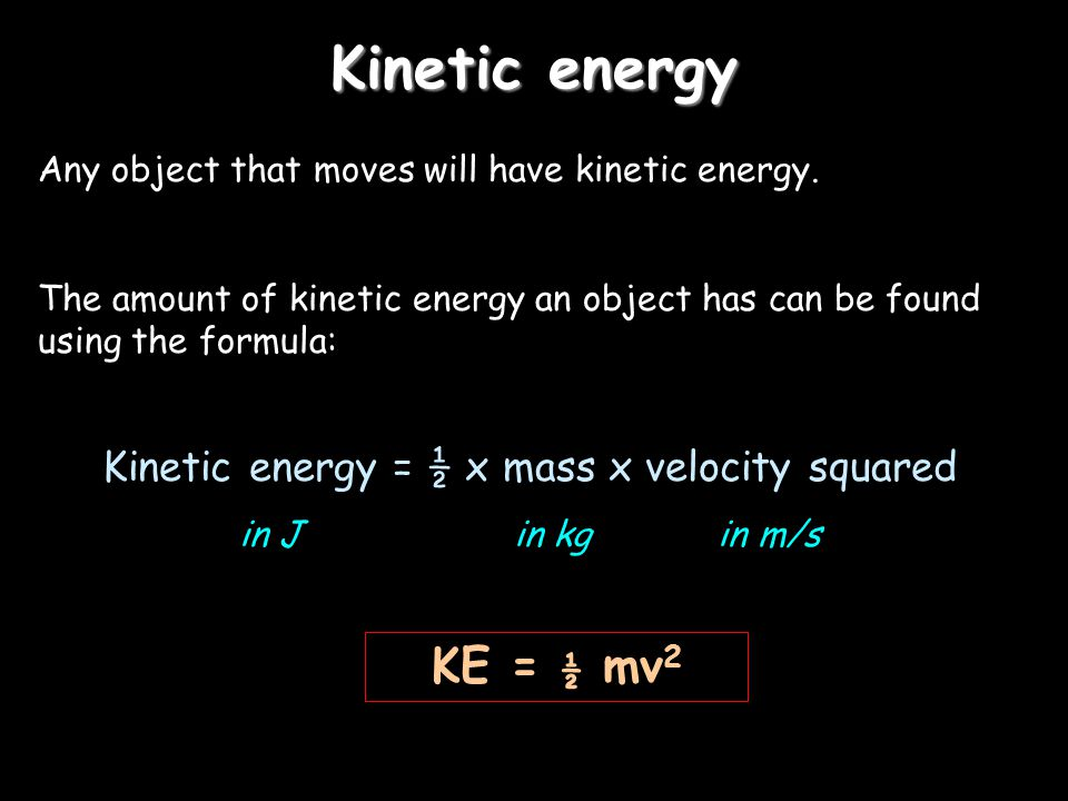 Kinetic energy Any object that moves will have kinetic energy. The amount of kinetic energy an object has can be found using the formula: Kinetic ener