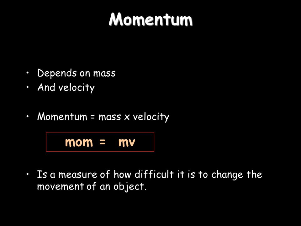 Momentum Depends on mass And velocity Momentum = mass x velocity Is a measure of how difficult it is to change the movement of an object.
