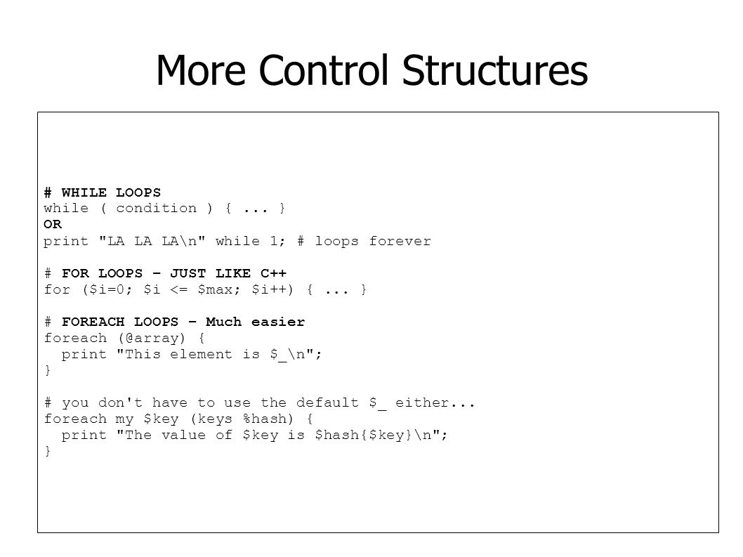 More Control Structures # WHILE LOOPS while ( condition ) {... } OR print