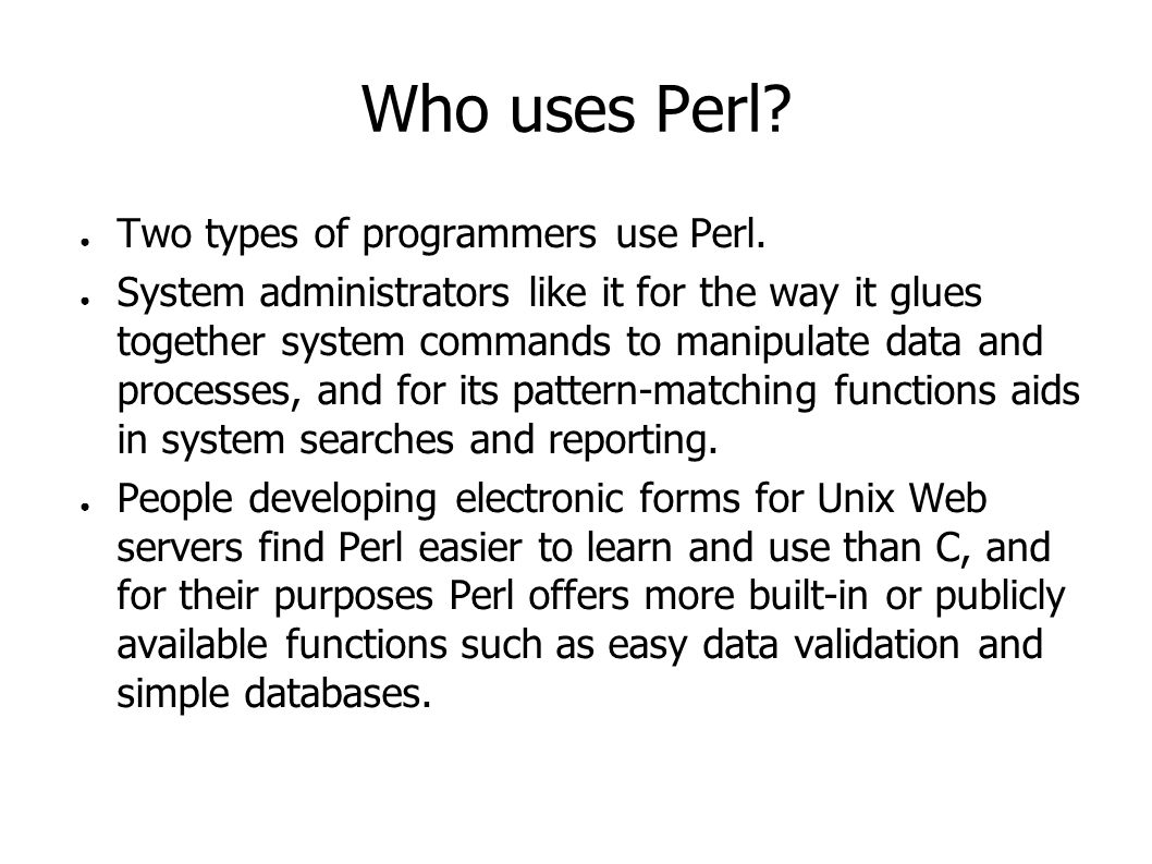 Who uses Perl? ● Two types of programmers use Perl. ● System administrators like it for the way it glues together system commands to manipulate data a