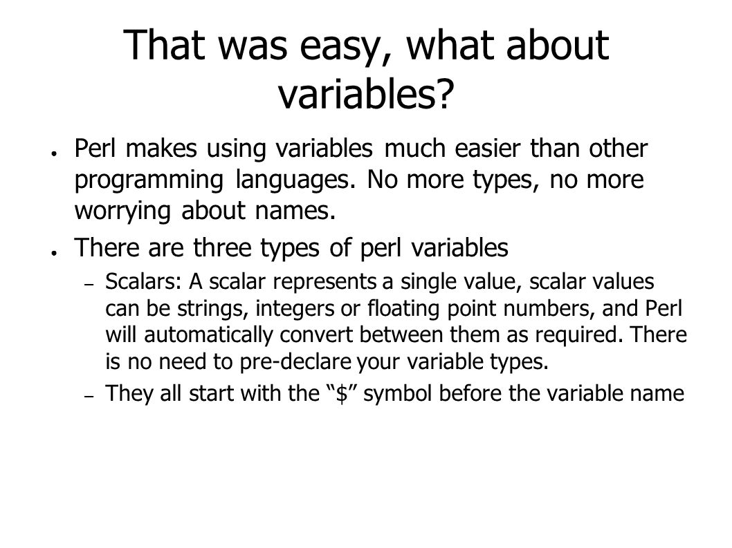 That was easy, what about variables? ● Perl makes using variables much easier than other programming languages. No more types, no more worrying about
