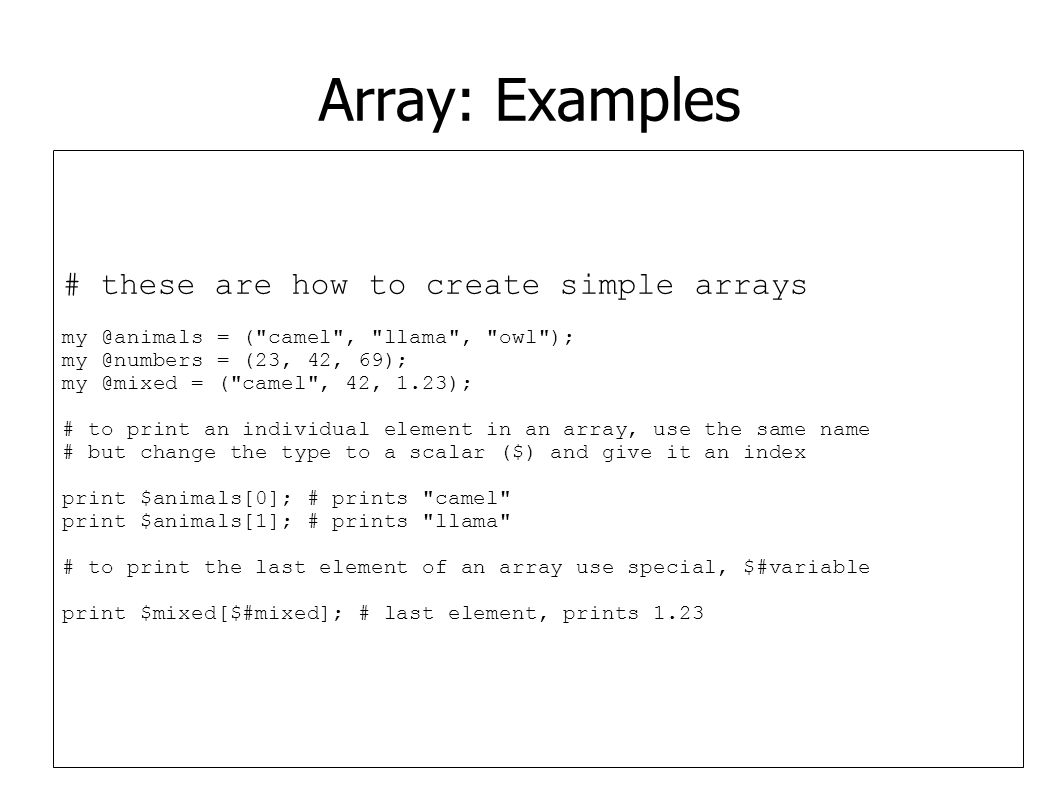 Array: Examples # these are how to create simple arrays my @animals = (