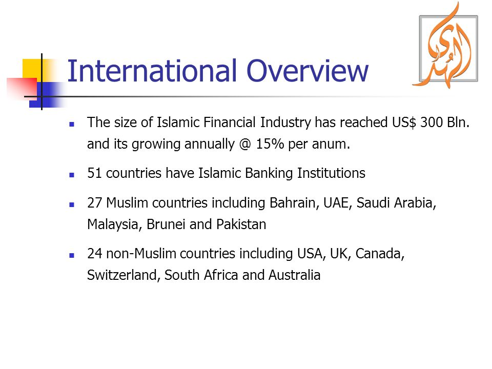 International Overview The size of Islamic Financial Industry has reached US$ 300 Bln.