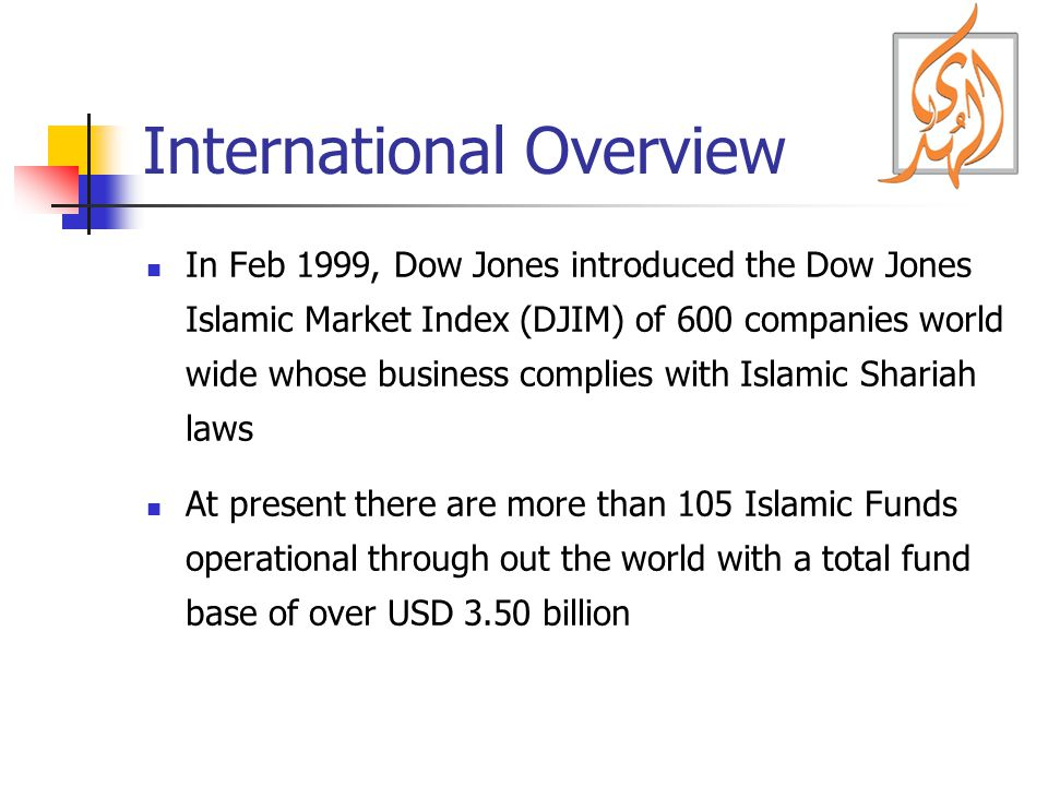 International Overview In Feb 1999, Dow Jones introduced the Dow Jones Islamic Market Index (DJIM) of 600 companies world wide whose business complies with Islamic Shariah laws At present there are more than 105 Islamic Funds operational through out the world with a total fund base of over USD 3.50 billion