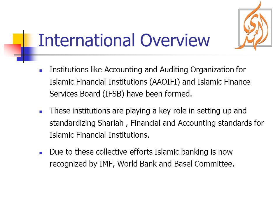 International Overview Institutions like Accounting and Auditing Organization for Islamic Financial Institutions (AAOIFI) and Islamic Finance Services