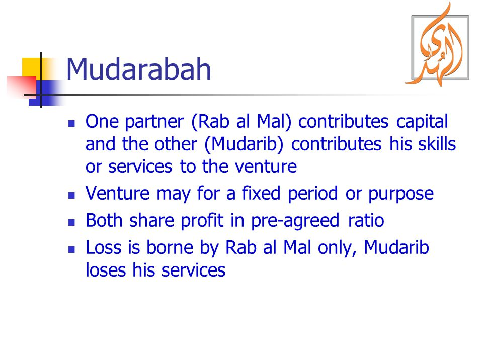 Mudarabah One partner (Rab al Mal) contributes capital and the other (Mudarib) contributes his skills or services to the venture Venture may for a fix