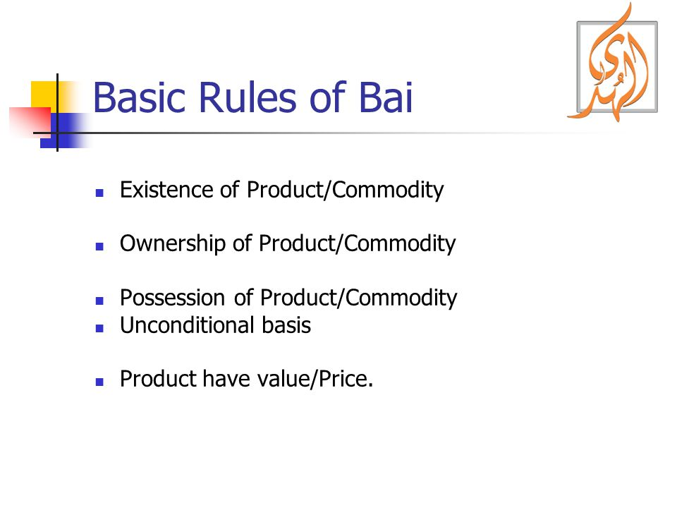 Basic Rules of Bai Existence of Product/Commodity Ownership of Product/Commodity Possession of Product/Commodity Unconditional basis Product have value/Price.