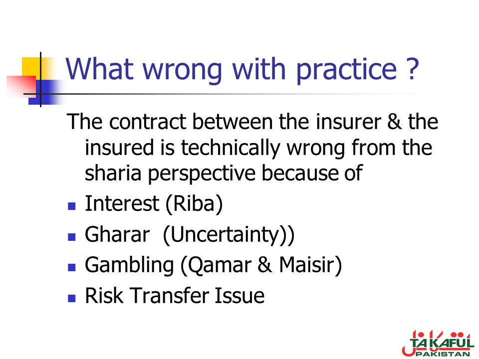 What wrong with practice ? The contract between the insurer & the insured is technically wrong from the sharia perspective because of Interest (Riba)