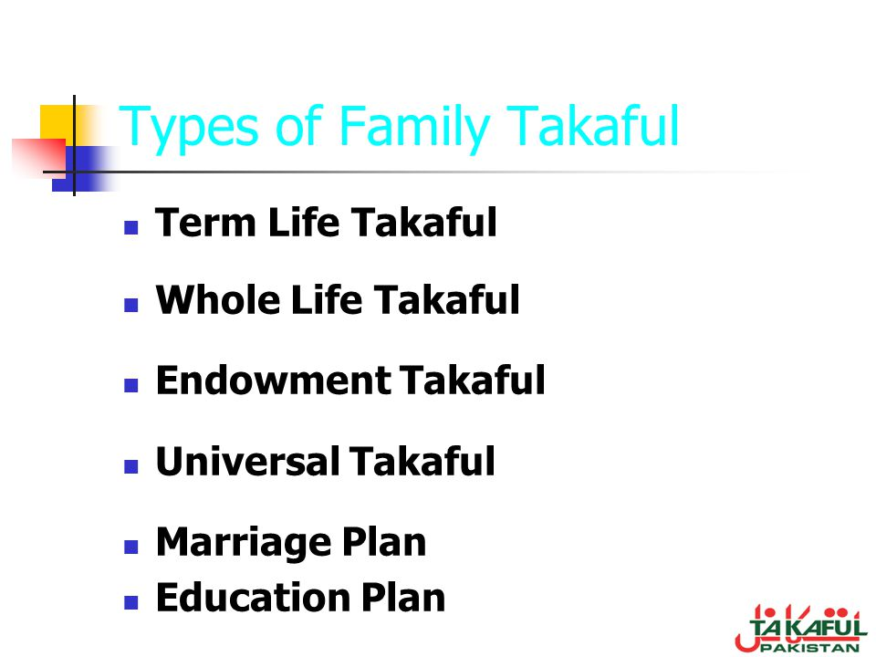 Types of Family Takaful Term Life Takaful Whole Life Takaful Endowment Takaful Universal Takaful Marriage Plan Education Plan