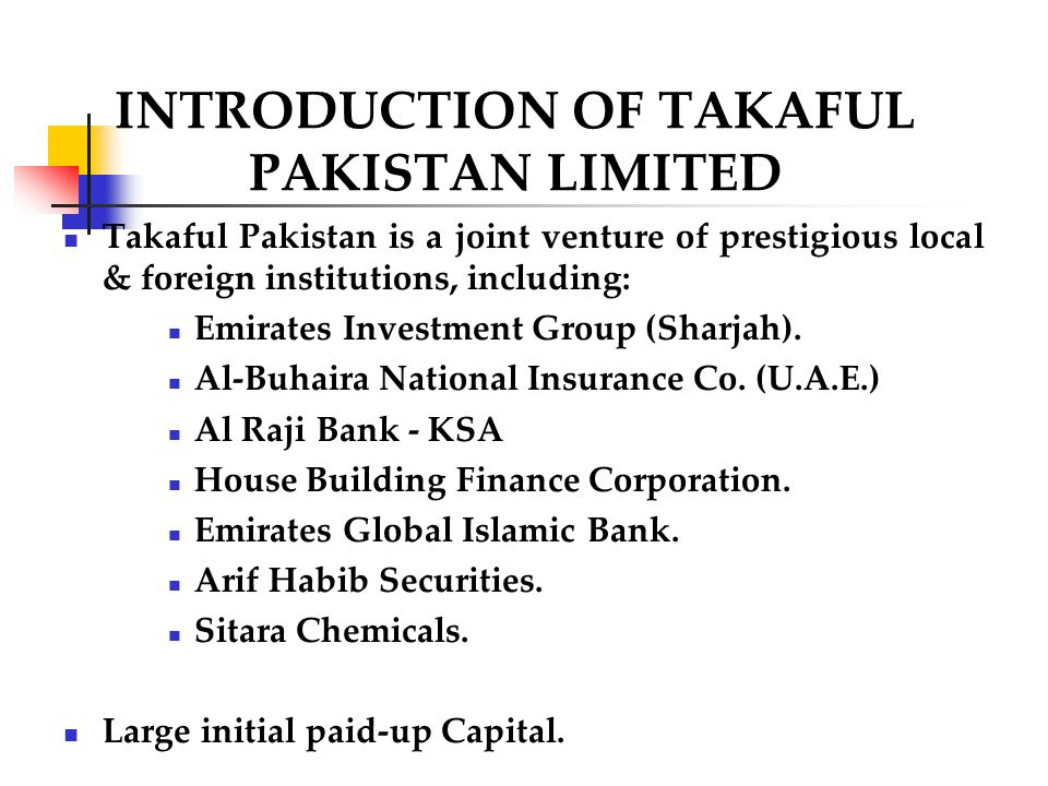 INTRODUCTION OF TAKAFUL PAKISTAN LIMITED Takaful Pakistan is a joint venture of prestigious local & foreign institutions, including: Emirates Investme
