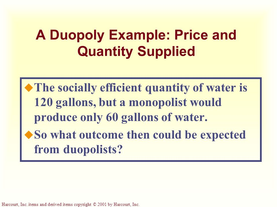 Harcourt, Inc. items and derived items copyright © 2001 by Harcourt, Inc. A Duopoly Example: Price and Quantity Supplied u The socially efficient quan
