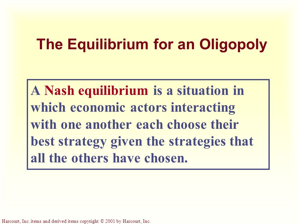 Harcourt, Inc. items and derived items copyright © 2001 by Harcourt, Inc. The Equilibrium for an Oligopoly A Nash equilibrium is a situation in which