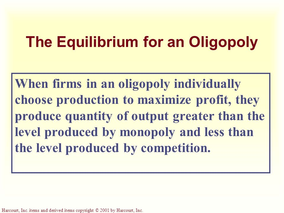 Harcourt, Inc. items and derived items copyright © 2001 by Harcourt, Inc. The Equilibrium for an Oligopoly When firms in an oligopoly individually cho