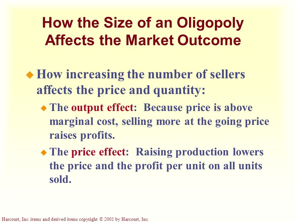 Harcourt, Inc. items and derived items copyright © 2001 by Harcourt, Inc. How the Size of an Oligopoly Affects the Market Outcome u How increasing the