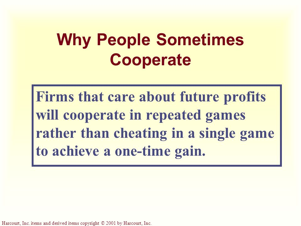 Harcourt, Inc. items and derived items copyright © 2001 by Harcourt, Inc. Why People Sometimes Cooperate Firms that care about future profits will coo