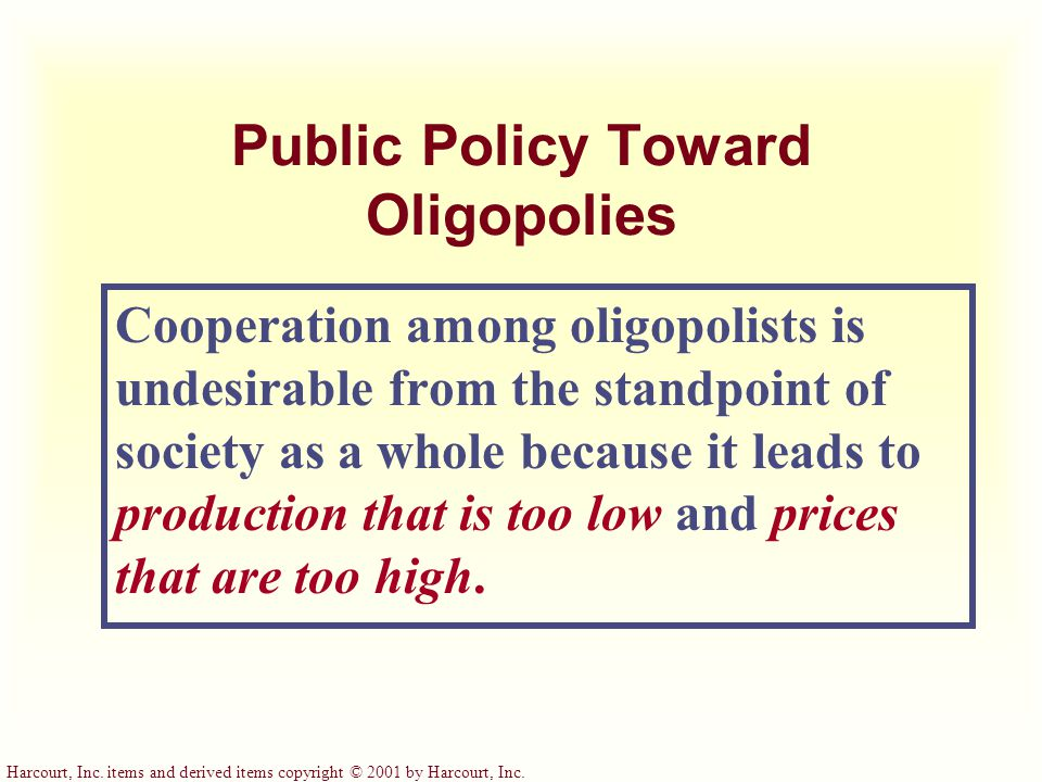 Harcourt, Inc. items and derived items copyright © 2001 by Harcourt, Inc. Public Policy Toward Oligopolies Cooperation among oligopolists is undesirab