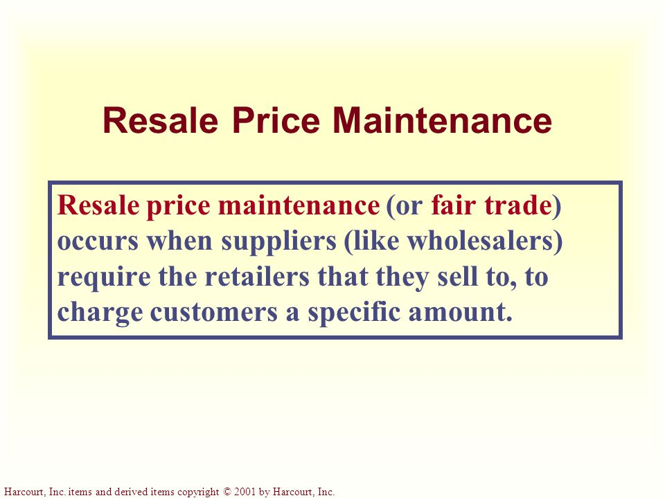 Harcourt, Inc. items and derived items copyright © 2001 by Harcourt, Inc. Resale Price Maintenance Resale price maintenance (or fair trade) occurs whe