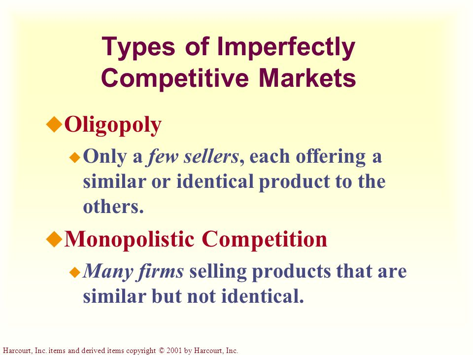Harcourt, Inc. items and derived items copyright © 2001 by Harcourt, Inc. Types of Imperfectly Competitive Markets u Oligopoly u Only a few sellers, e