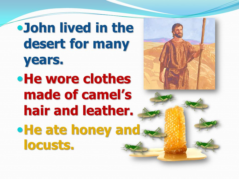 John lived in the desert for many years. He wore clothes made of camel's hair and leather.