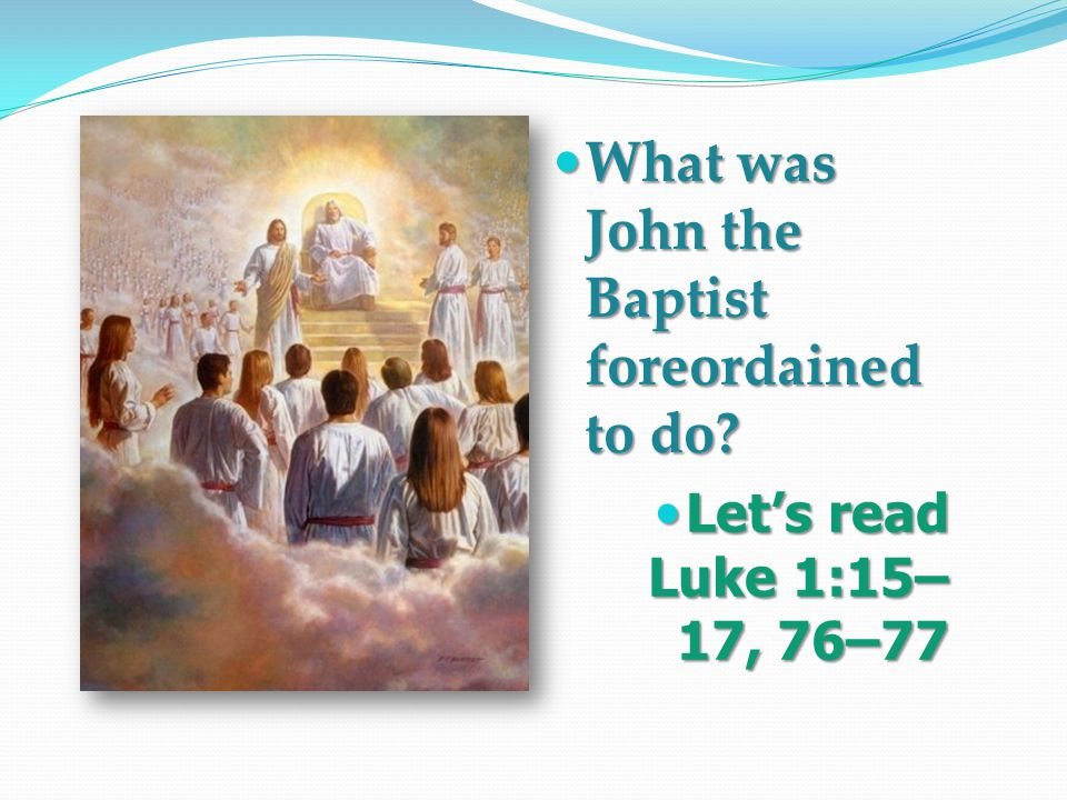 What was John the Baptist foreordained to do Let's read Luke 1:15– 17, 76–77