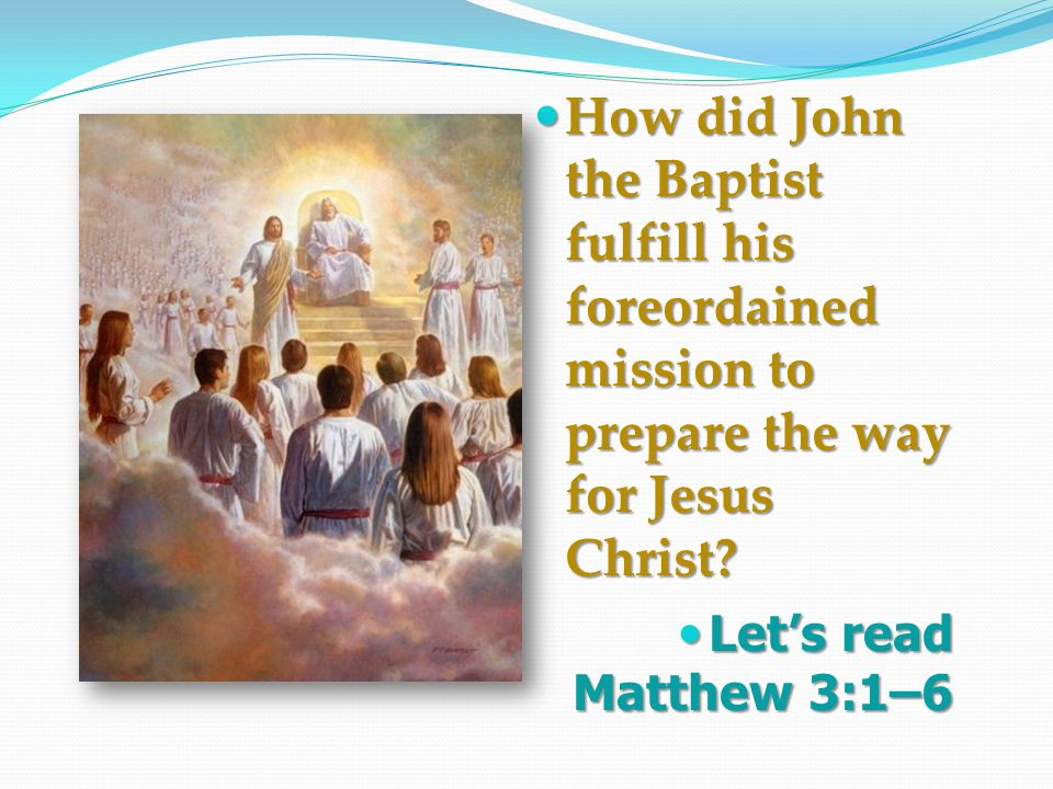 How did John the Baptist fulfill his foreordained mission to prepare the way for Jesus Christ.