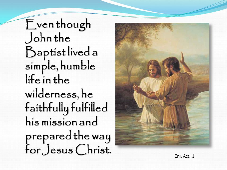 Even though John the Baptist lived a simple, humble life in the wilderness, he faithfully fulfilled his mission and prepared the way for Jesus Christ.