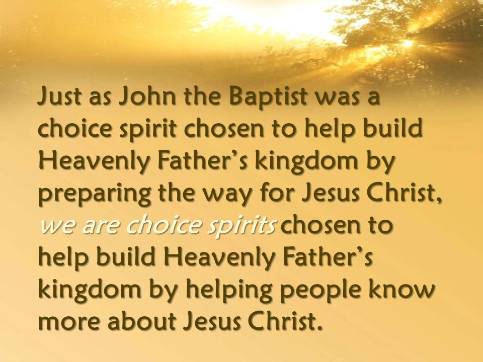 Just as John the Baptist was a choice spirit chosen to help build Heavenly Father's kingdom by preparing the way for Jesus Christ, we are choice spirits chosen to help build Heavenly Father's kingdom by helping people know more about Jesus Christ.