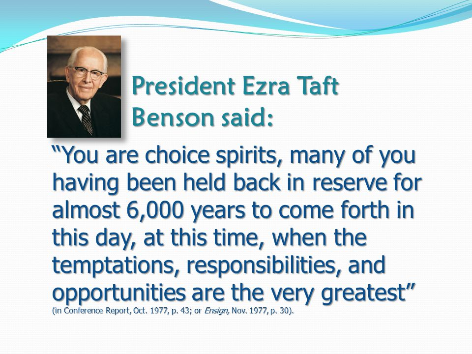 President Ezra Taft Benson said: You are choice spirits, many of you having been held back in reserve for almost 6,000 years to come forth in this day, at this time, when the temptations, responsibilities, and opportunities are the very greatest (in Conference Report, Oct.