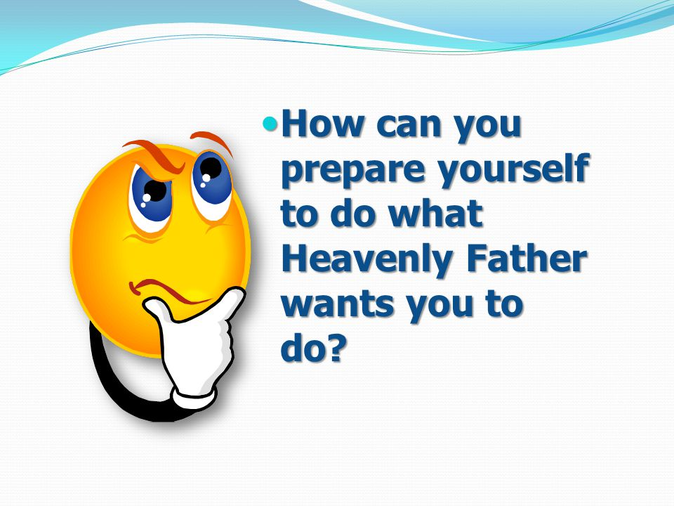 How can you prepare yourself to do what Heavenly Father wants you to do.