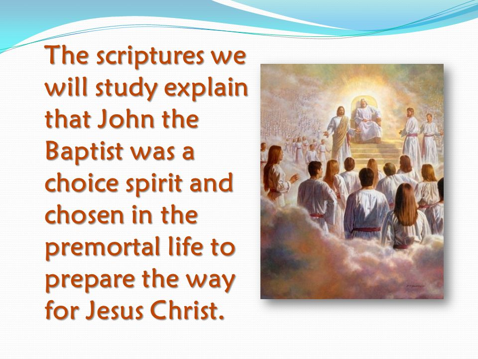 The scriptures we will study explain that John the Baptist was a choice spirit and chosen in the premortal life to prepare the way for Jesus Christ.