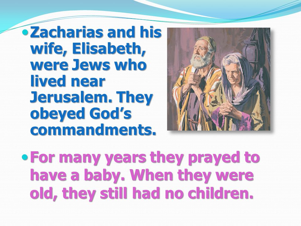 Zacharias and his wife, Elisabeth, were Jews who lived near Jerusalem.