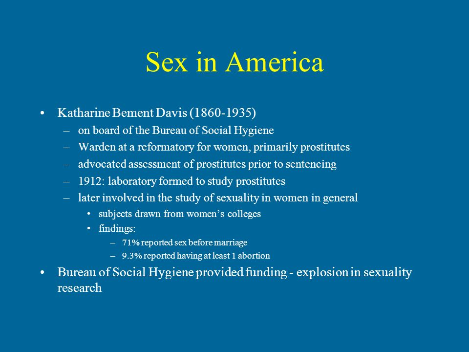 Sex in America Katharine Bement Davis (1860-1935) –on board of the Bureau of Social Hygiene –Warden at a reformatory for women, primarily prostitutes –advocated assessment of prostitutes prior to sentencing –1912: laboratory formed to study prostitutes –later involved in the study of sexuality in women in general subjects drawn from women's colleges findings: –71% reported sex before marriage –9.3% reported having at least 1 abortion Bureau of Social Hygiene provided funding - explosion in sexuality research