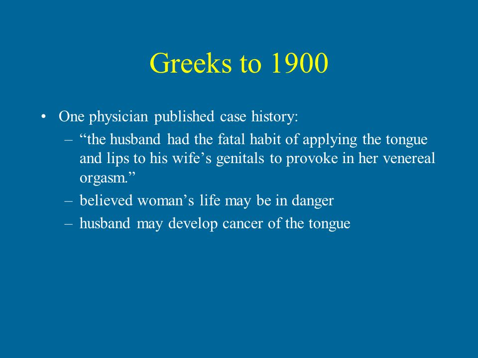 Greeks to 1900 One physician published case history: – the husband had the fatal habit of applying the tongue and lips to his wife's genitals to provoke in her venereal orgasm. –believed woman's life may be in danger –husband may develop cancer of the tongue