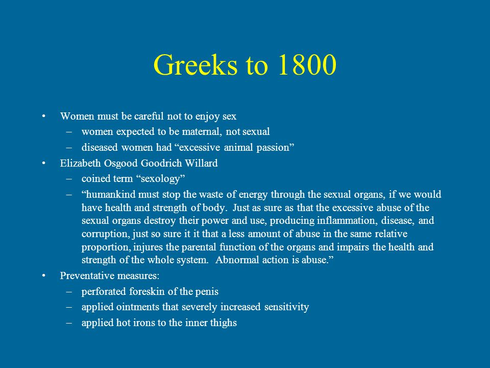 Greeks to 1800 Women must be careful not to enjoy sex –women expected to be maternal, not sexual –diseased women had excessive animal passion Elizabeth Osgood Goodrich Willard –coined term sexology – humankind must stop the waste of energy through the sexual organs, if we would have health and strength of body.