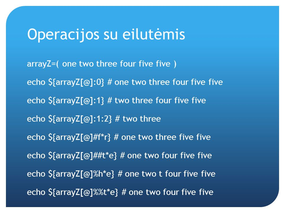 Operacijos su eilutėmis arrayZ=( one two three four five five ) echo ${arrayZ[@]:0} # one two three four five five echo ${arrayZ[@]:1} # two three four five five echo ${arrayZ[@]:1:2} # two three echo ${arrayZ[@]#f*r} # one two three five five echo ${arrayZ[@]##t*e} # one two four five five echo ${arrayZ[@]%h*e} # one two t four five five echo ${arrayZ[@]%t*e} # one two four five five