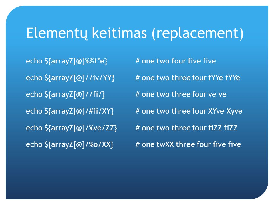 Elementų keitimas (replacement) echo ${arrayZ[@]%t*e} # one two four five five echo ${arrayZ[@]//iv/YY} # one two three four fYYe fYYe echo ${arrayZ[@]//fi/} # one two three four ve ve echo ${arrayZ[@]/#fi/XY}# one two three four XYve Xyve echo ${arrayZ[@]/%ve/ZZ} # one two three four fiZZ fiZZ echo ${arrayZ[@]/%o/XX} # one twXX three four five five