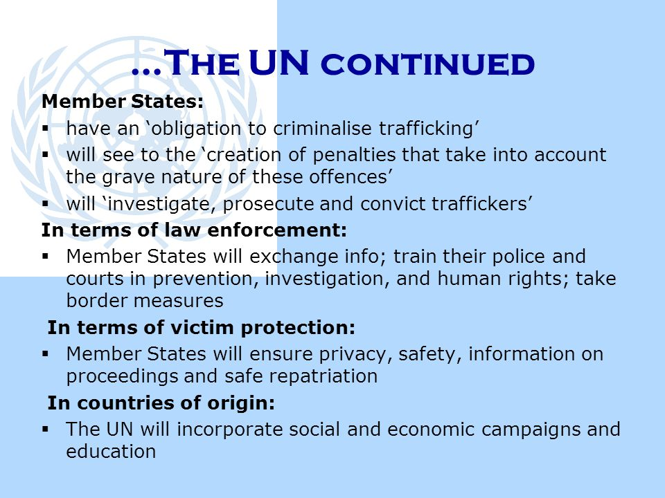 …The UN continued Member States:  have an 'obligation to criminalise trafficking'  will see to the 'creation of penalties that take into account the grave nature of these offences'  will 'investigate, prosecute and convict traffickers' In terms of law enforcement:  Member States will exchange info; train their police and courts in prevention, investigation, and human rights; take border measures In terms of victim protection:  Member States will ensure privacy, safety, information on proceedings and safe repatriation In countries of origin:  The UN will incorporate social and economic campaigns and education