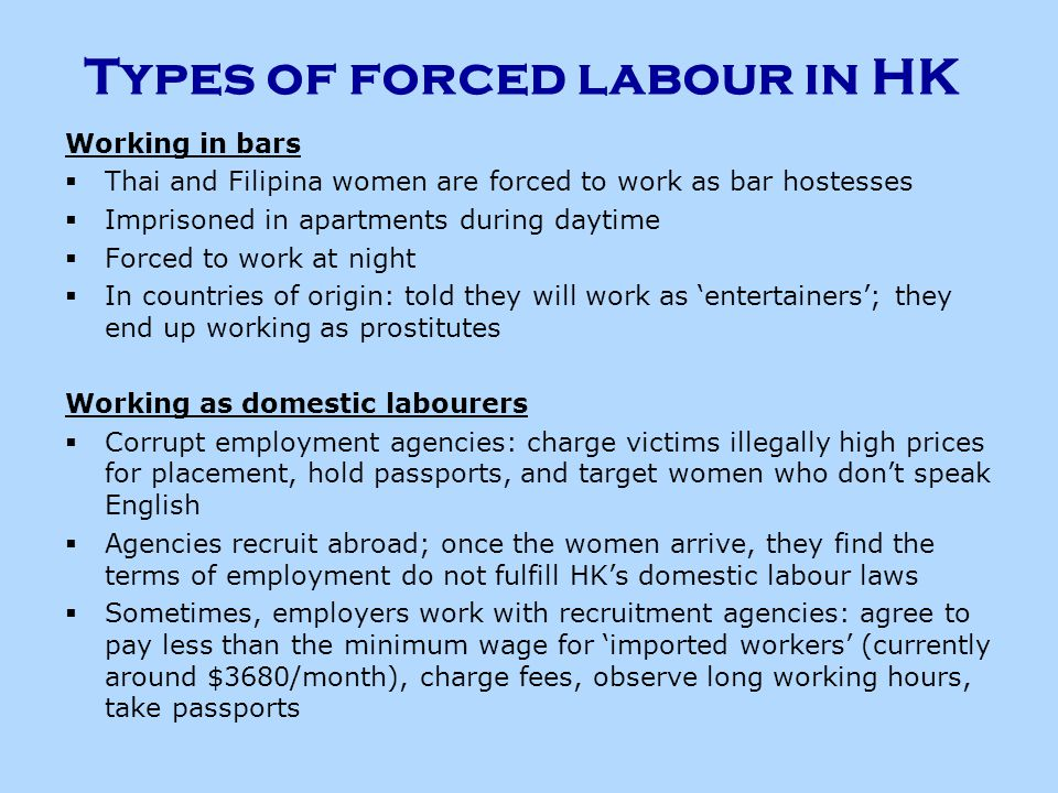 Types of forced labour in HK Working in bars  Thai and Filipina women are forced to work as bar hostesses  Imprisoned in apartments during daytime  Forced to work at night  In countries of origin: told they will work as 'entertainers'; they end up working as prostitutes Working as domestic labourers  Corrupt employment agencies: charge victims illegally high prices for placement, hold passports, and target women who don't speak English  Agencies recruit abroad; once the women arrive, they find the terms of employment do not fulfill HK's domestic labour laws  Sometimes, employers work with recruitment agencies: agree to pay less than the minimum wage for 'imported workers' (currently around $3680/month), charge fees, observe long working hours, take passports