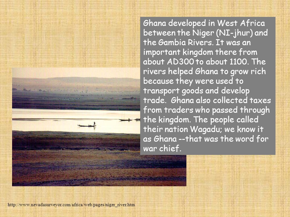 Ghana developed in West Africa between the Niger (NI-jhur) and the Gambia Rivers. It was an important kingdom there from about AD300 to about 1100. Th