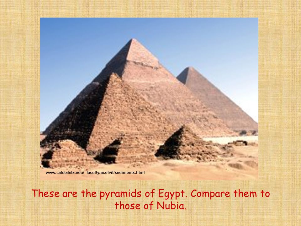 These are the pyramids of Egypt. Compare them to those of Nubia. www.calstatela.edu/ faculty/acolvil/sediments.html
