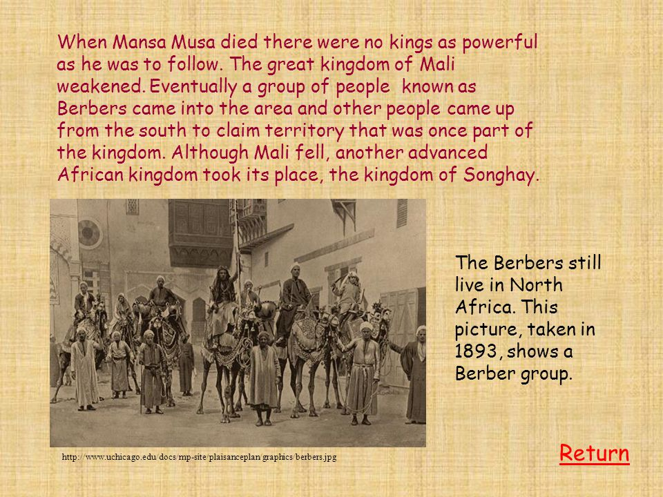 When Mansa Musa died there were no kings as powerful as he was to follow. The great kingdom of Mali weakened. Eventually a group of people known as Be