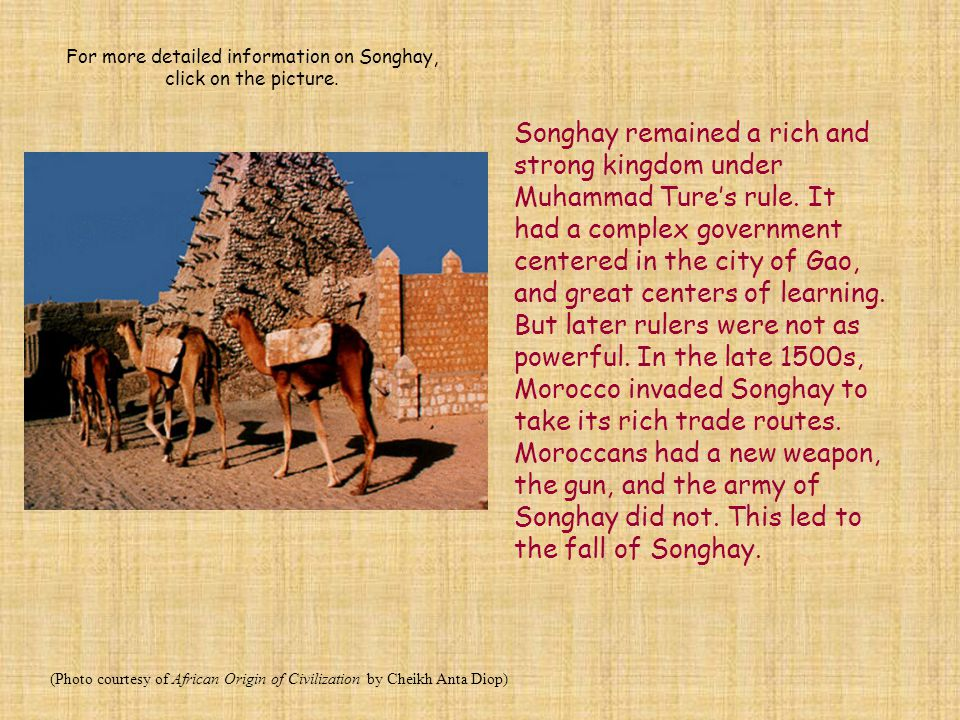 Songhay remained a rich and strong kingdom under Muhammad Ture's rule. It had a complex government centered in the city of Gao, and great centers of l
