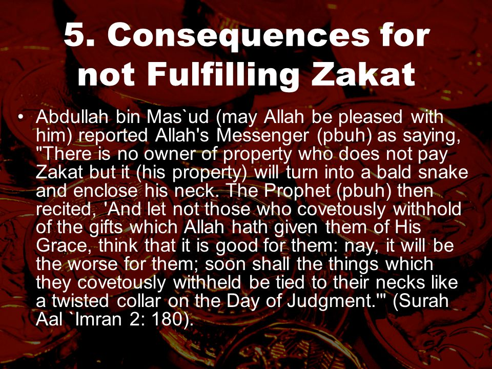 5. Consequences for not Fulfilling Zakat Abdullah bin Mas`ud (may Allah be pleased with him) reported Allah's Messenger (pbuh) as saying,